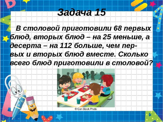 Задача 15 В столовой приготовили 68 первых блюд, вторых блюд – на 25 меньше,...