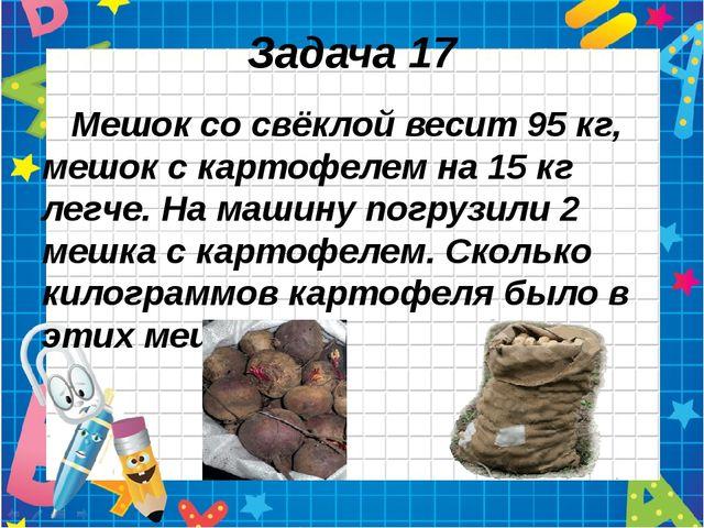 Задача 17 Мешок со свёклой весит 95 кг, мешок с картофелем на 15 кг легче. На...