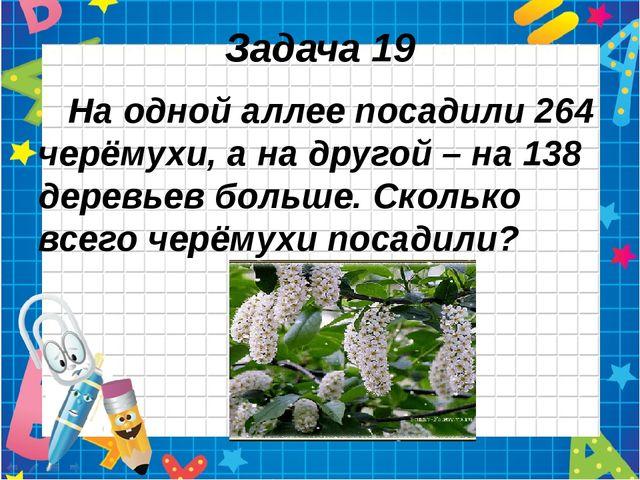 Задача 19 На одной аллее посадили 264 черёмухи, а на другой – на 138 деревьев...