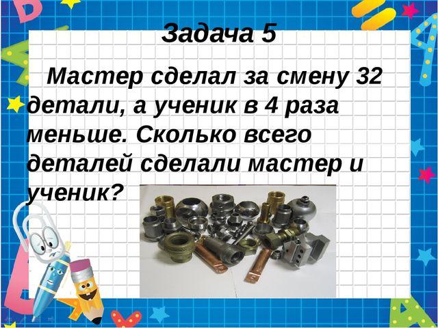 Задача 5 Мастер сделал за смену 32 детали, а ученик в 4 раза меньше. Сколько...