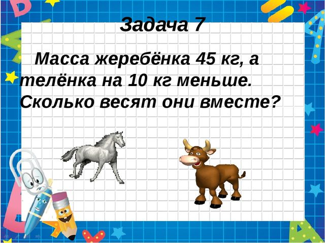 Задача 7 Масса жеребёнка 45 кг, а телёнка на 10 кг меньше. Сколько весят они...