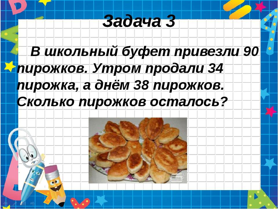 Задача 3 В школьный буфет привезли 90 пирожков. Утром продали 34 пирожка, а д...