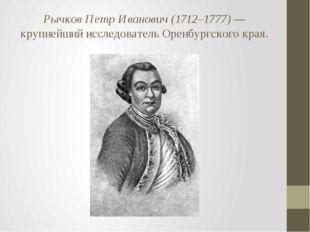 Рычков Петр Иванович (1712–1777)— крупнейший исследователь Оренбургского края.