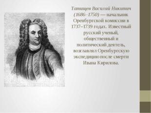 Татищев Василий Никитич (1686–1750)— начальник Оренбургской комиссии в 1737–