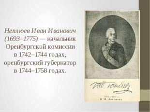 Неплюев Иван Иванович (1693–1775) — начальник Оренбургской комиссии в 1742–17