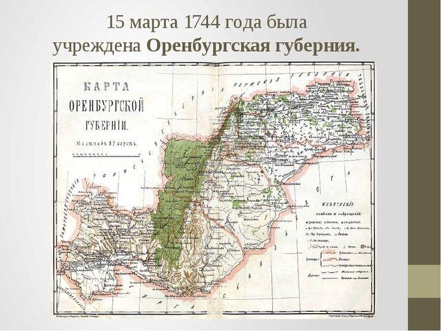 15 марта1744годабыла учрежденаОренбургская губерния.