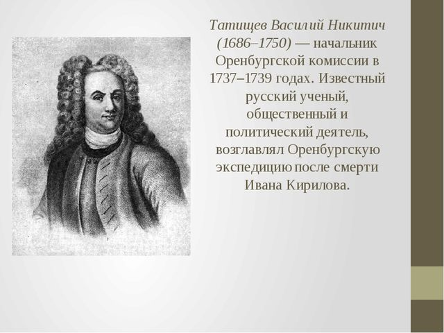 Татищев Василий Никитич (1686–1750)— начальник Оренбургской комиссии в 1737–...