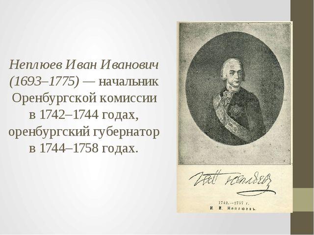 Неплюев Иван Иванович (1693–1775) — начальник Оренбургской комиссии в 1742–17...