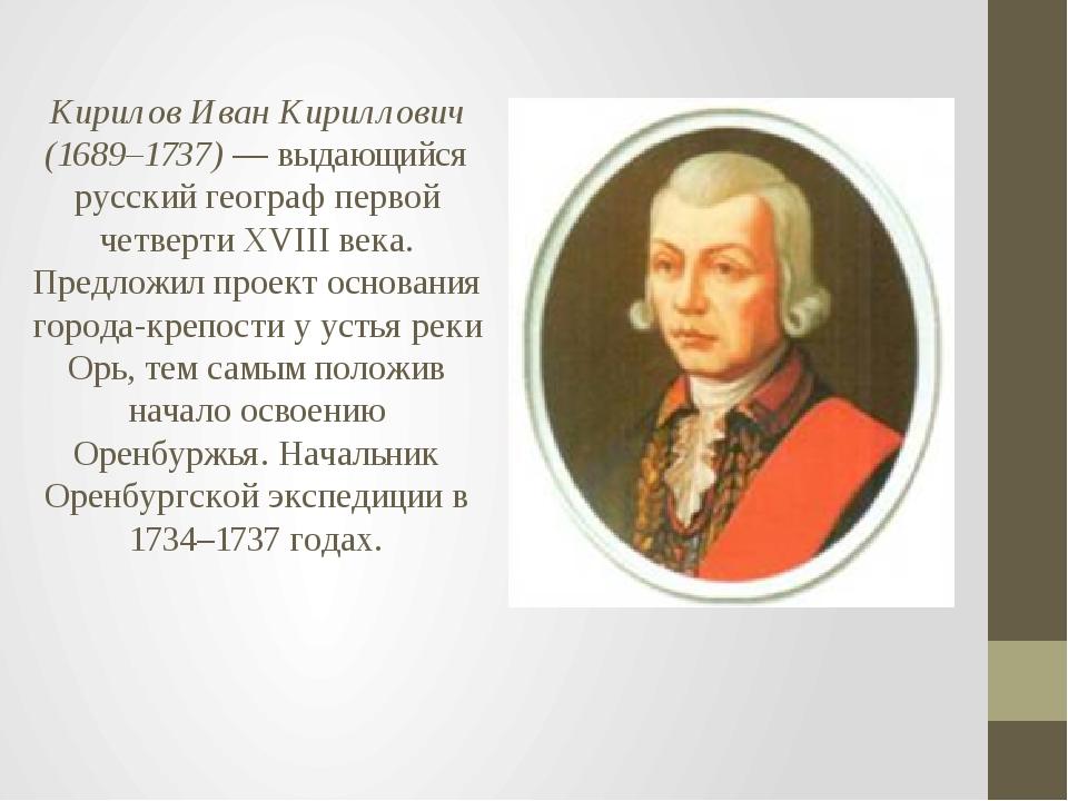 Кирилов Иван Кириллович (1689–1737) — выдающийся русский географ первой четве...
