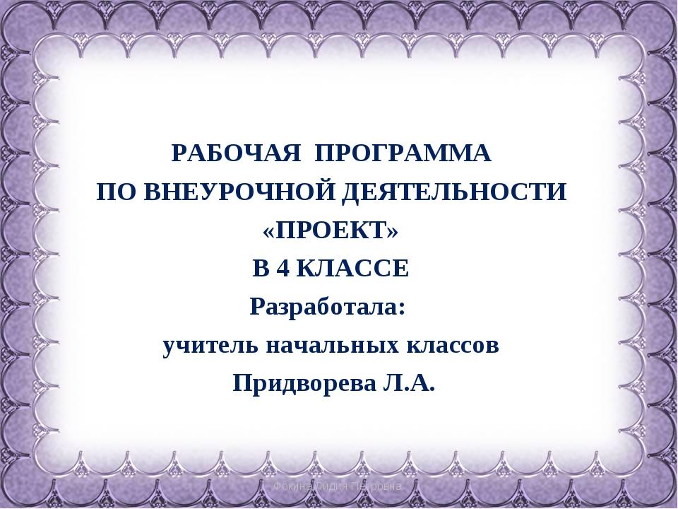 Фокина Лидия Петровна РАБОЧАЯ ПРОГРАММА ПО ВНЕУРОЧНОЙ ДЕЯТЕЛЬНОСТИ «ПРОЕКТ»...