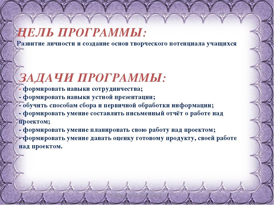 Фокина Лидия Петровна ЦЕЛЬ ПРОГРАММЫ: Развитие личности и создание основ твор...