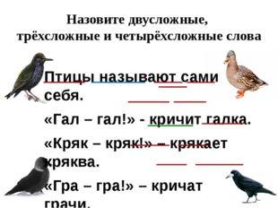 Назовите двусложные, трёхсложные и четырёхсложные слова Птицы называют сами с