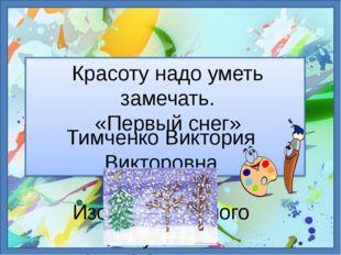 Красоту надо уметь замечать. «Первый снег» Тимченко Виктория Викторовна учите