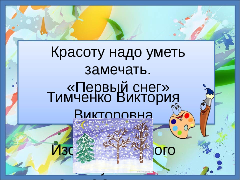 Красоту надо уметь замечать. «Первый снег» Тимченко Виктория Викторовна учите...