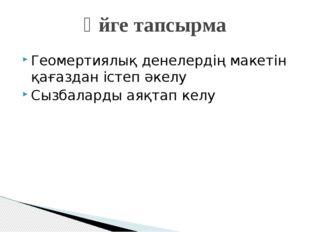 Геомертиялық денелердің макетін қағаздан істеп әкелу Сызбаларды аяқтап келу Ү