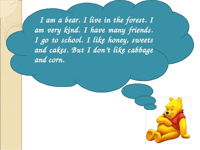 I am a bear. I live in the forest. I am very kind. I have many friends. I go...