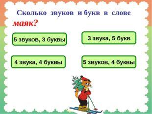 Сколько звуков и букв в слове маяк? 5 звуков, 3 буквы 3 звука, 5 букв 4 звук