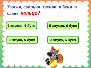 Укажи, сколько звуков и букв в слове кольцо? 6 звуков, 6 букв 5 звуков, 6 бук