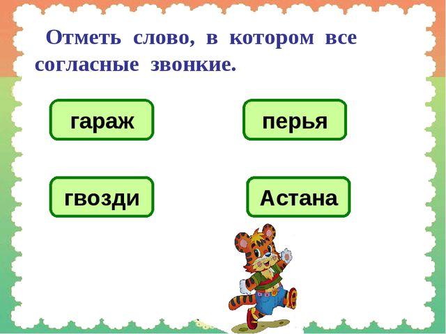 Отметь слово, в котором все согласные звонкие. гараж перья гвозди Астана
