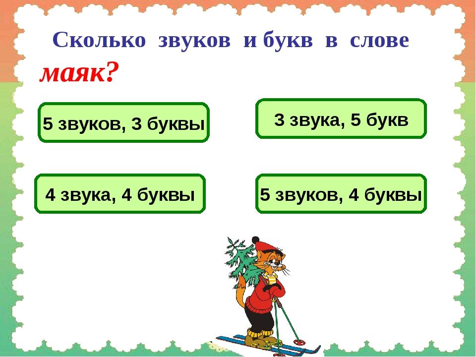 Сколько звуков и букв в слове маяк? 5 звуков, 3 буквы 3 звука, 5 букв 4 звук...