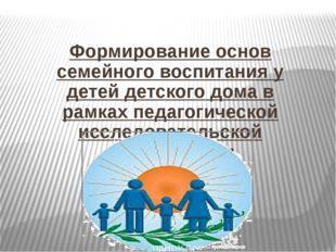 Формирование основ семейного воспитания у детей детского дома в рамках педаго