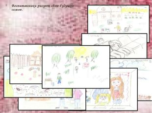 Воспитанники рисуют свою будущую семью.