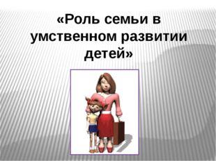 «Роль семьи в умственном развитии детей»