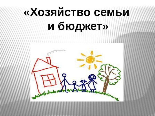 «Хозяйство семьи и бюджет»