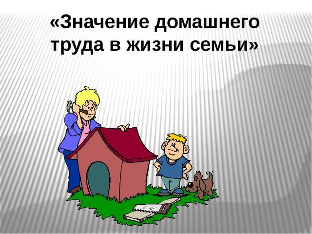 «Значение домашнего труда в жизни семьи»