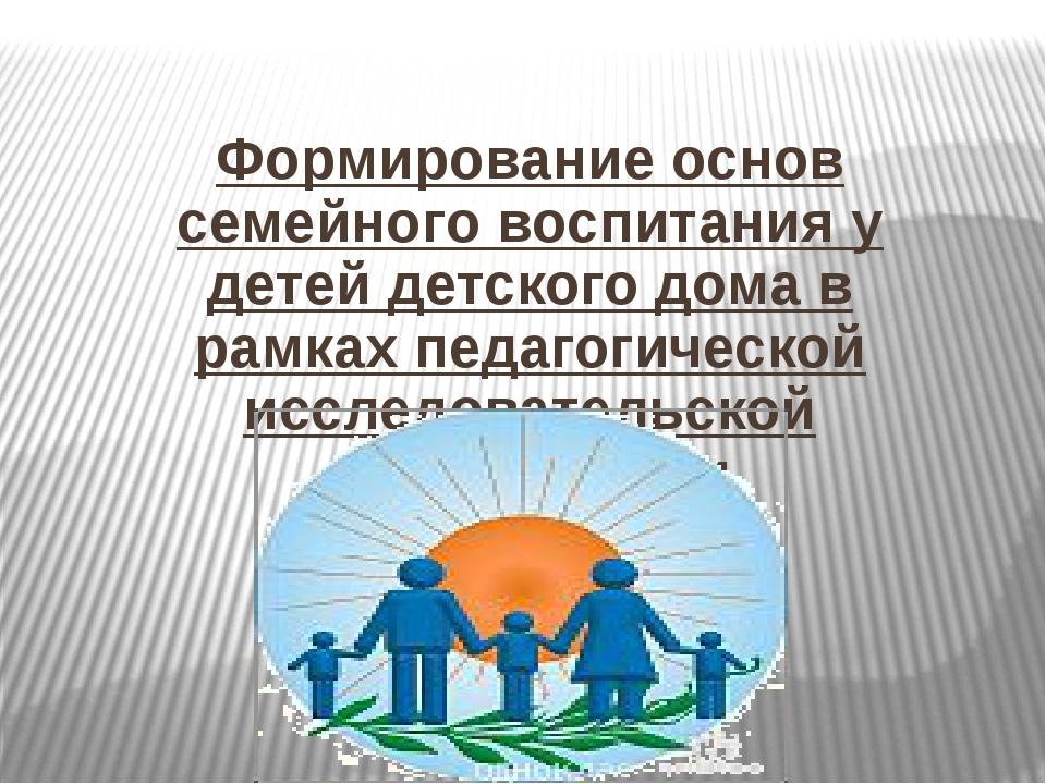 Формирование основ семейного воспитания у детей детского дома в рамках педаго...