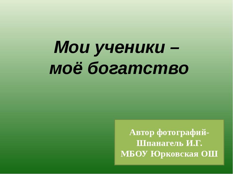 Мои ученики – моё богатство Автор фотографий- Шпанагель И.Г. МБОУ Юрковская ОШ