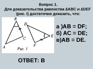 Вопрос 1. Для доказательства равенства ∆ABC и ∆DEF (рис. I) достаточно доказа