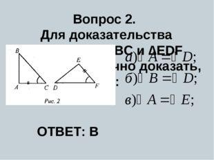 Вопрос 2. Для доказательства равенства ∆ABC и ∆EDF (рис. 2) достаточно доказа