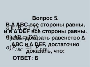 Вопрос 5. В ∆ АВС все стороны равны, и в ∆ DEF все стороны равны. Чтобы дока