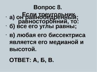 Вопрос 8. Если треугольник равносторонний, то: а) он равнобедренный; б) все е
