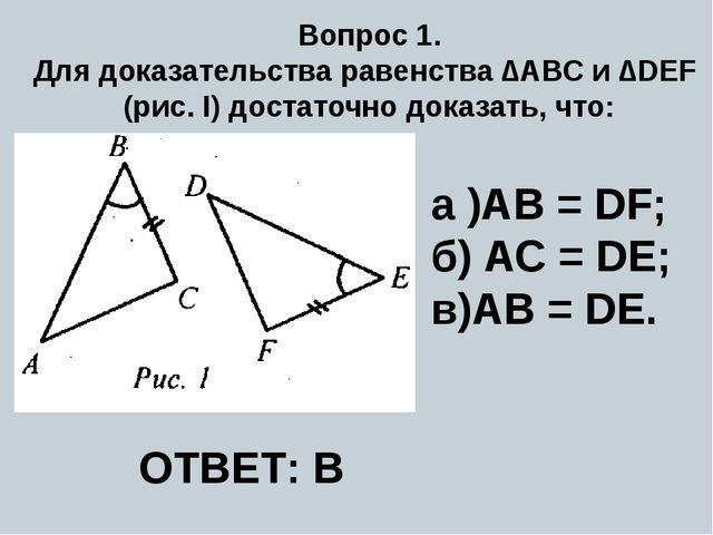 Вопрос 1. Для доказательства равенства ∆ABC и ∆DEF (рис. I) достаточно доказа...
