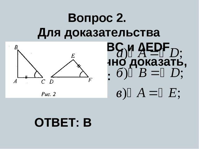 Вопрос 2. Для доказательства равенства ∆ABC и ∆EDF (рис. 2) достаточно доказа...