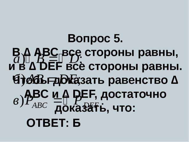 Вопрос 5. В ∆ АВС все стороны равны, и в ∆ DEF все стороны равны. Чтобы дока...