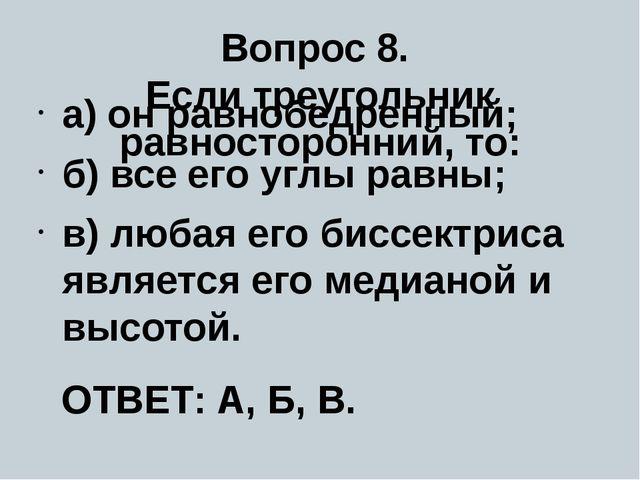 Вопрос 8. Если треугольник равносторонний, то: а) он равнобедренный; б) все е...