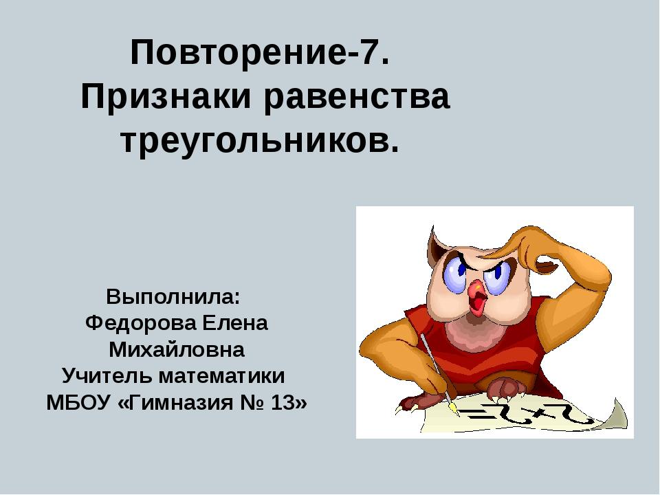 Повторение-7. Признаки равенства треугольников. Выполнила: Федорова Елена Мих...