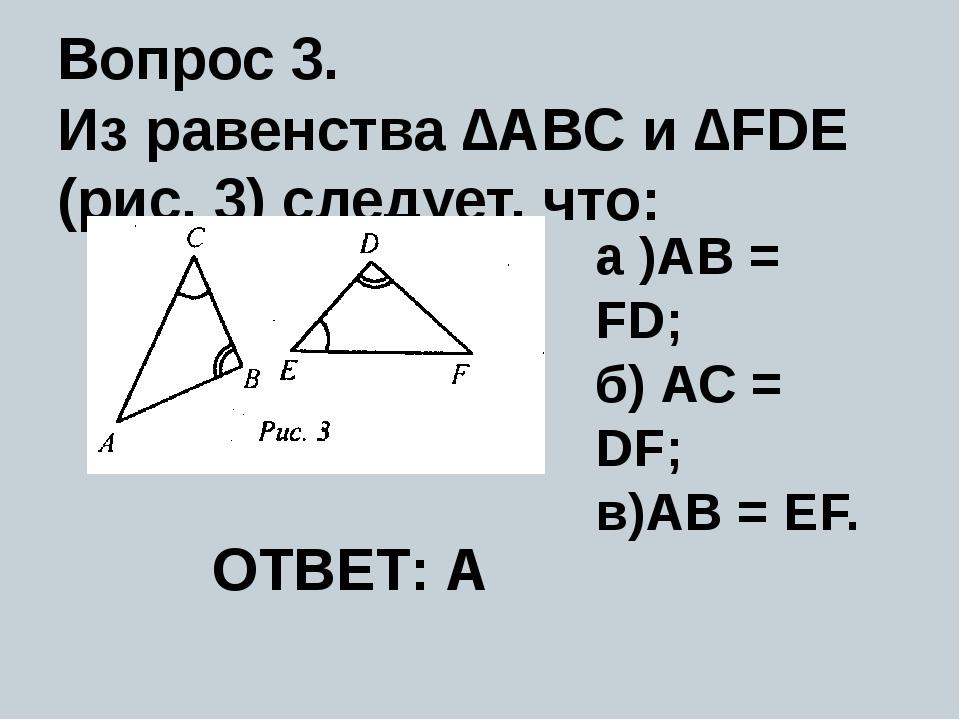Вопрос 3. Из равенства ∆ABC и ∆FDE (рис. 3) следует, что: a )AB = FD; б) АС =...