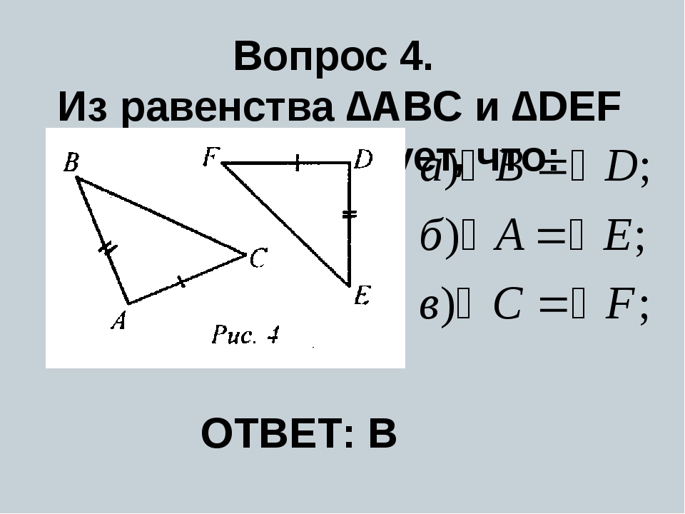 Вопрос 4. Из равенства ∆ABC и ∆DEF (рис. 4) следует, что: F ОТВЕТ: В
