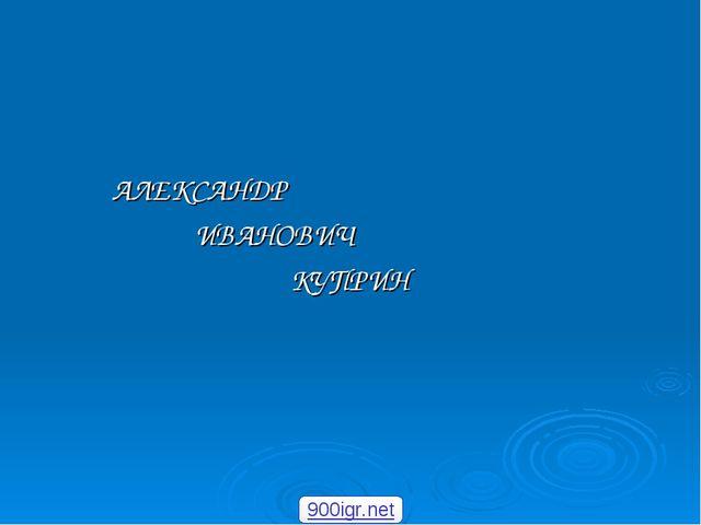 АЛЕКСАНДР ИВАНОВИЧ КУПРИН 900igr.net