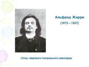 Альфред Жарри (1873 – 1907) «Отец» мирового театрального авангарда