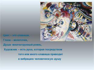 Цвет – это клавиши, Глаза – молоточек, Душа- многострунный рояль, Художник –