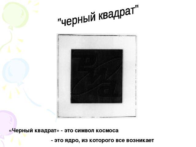 «Черный квадрат» - это символ космоса - это ядро, из которого все возникает