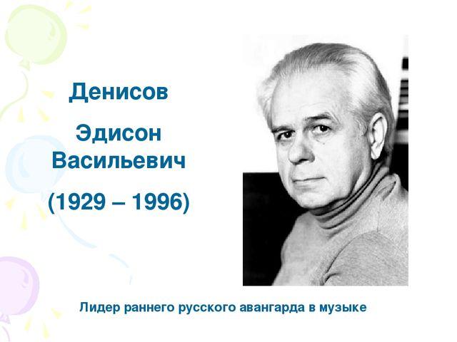 Денисов Эдисон Васильевич (1929 – 1996) Лидер раннего русского авангарда в му...
