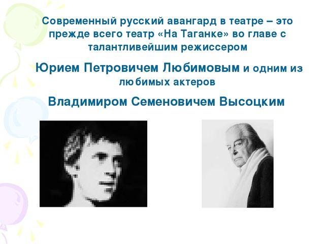 Современный русский авангард в театре – это прежде всего театр «На Таганке» в...