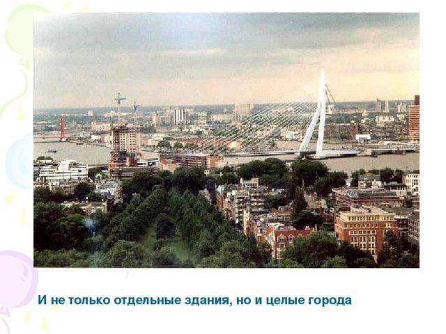 И не только отдельные здания, но и целые города