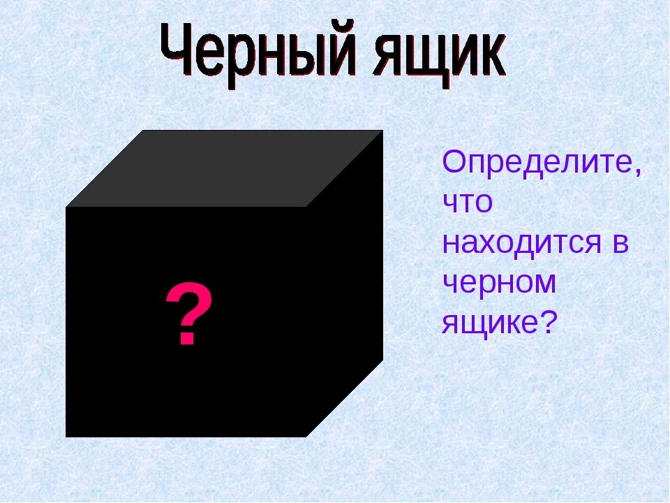 ? Определите, что находится в черном ящике?